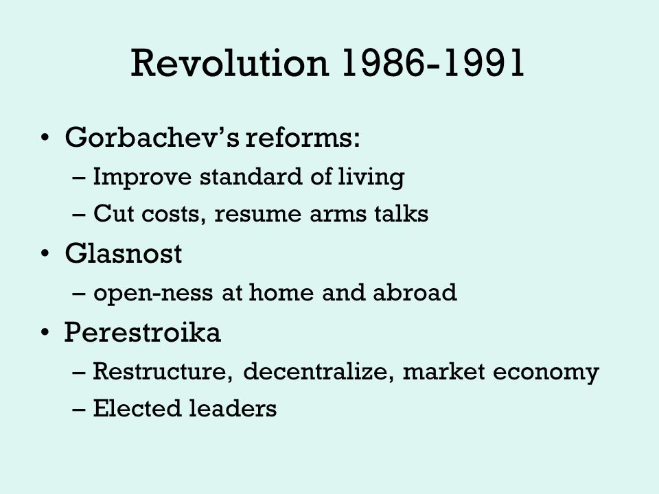 Revolution 1986-1991 Soviet relations with satellites –Expensive liability drawing cheap energy and goods for too long –Unrest distracting and difficult to manage –Glasnost means open markets for goods and relations with west –Many begin to break free –Gorbachev reacts, tries to pull back on reforms