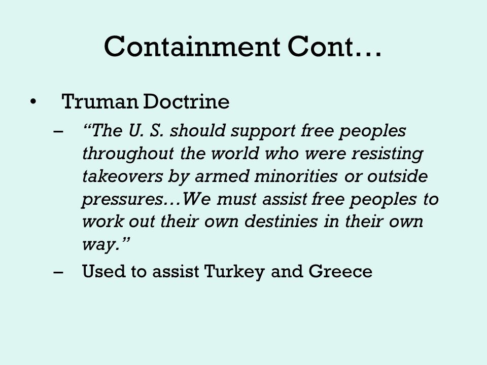 Containment Cont… Marshall Plan –Economic assistance to post-war Europe –Stave off Soviet encroachment There is no choice in being a communist eating 1500 calories a day and being a capitalist eating 1000 calories a day $12.5 billion of US aid to Western Europe extended to Eastern Europe & USSR, [but this was rejected].