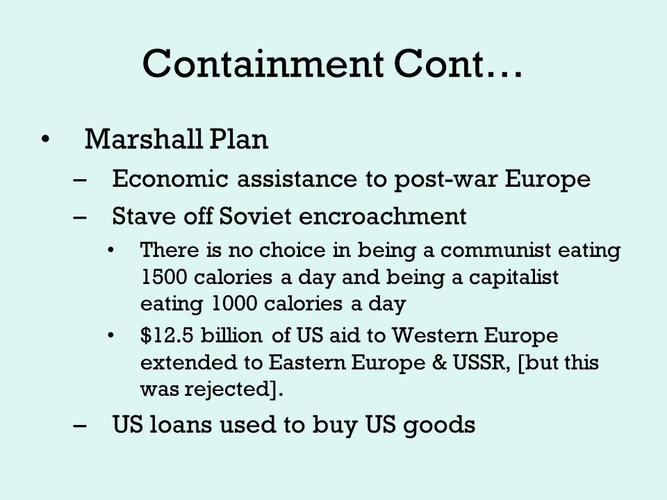Containment Cont… Berlin Airlift: June 1948-May 1949 –Soviets stop traffic in and out of West Berlin –Western Allies airlift food, coal, and other necessities (including candy) NATO formed April 1949 –Military alliance to protect against attack within Europe –East and West Germany established