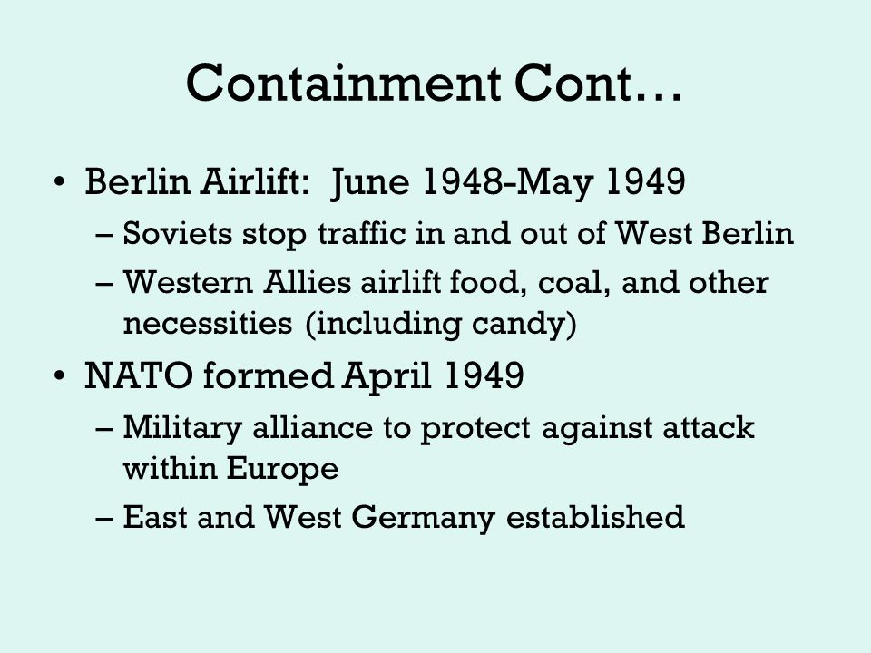 Containment Cont… NSC – 68: 1950 –Truman Administration blueprint for foreign policy –Defend Western Hemisphere –Build up military - superiority –Destroy Soviet war-making abilities, keep off balance –Support allies