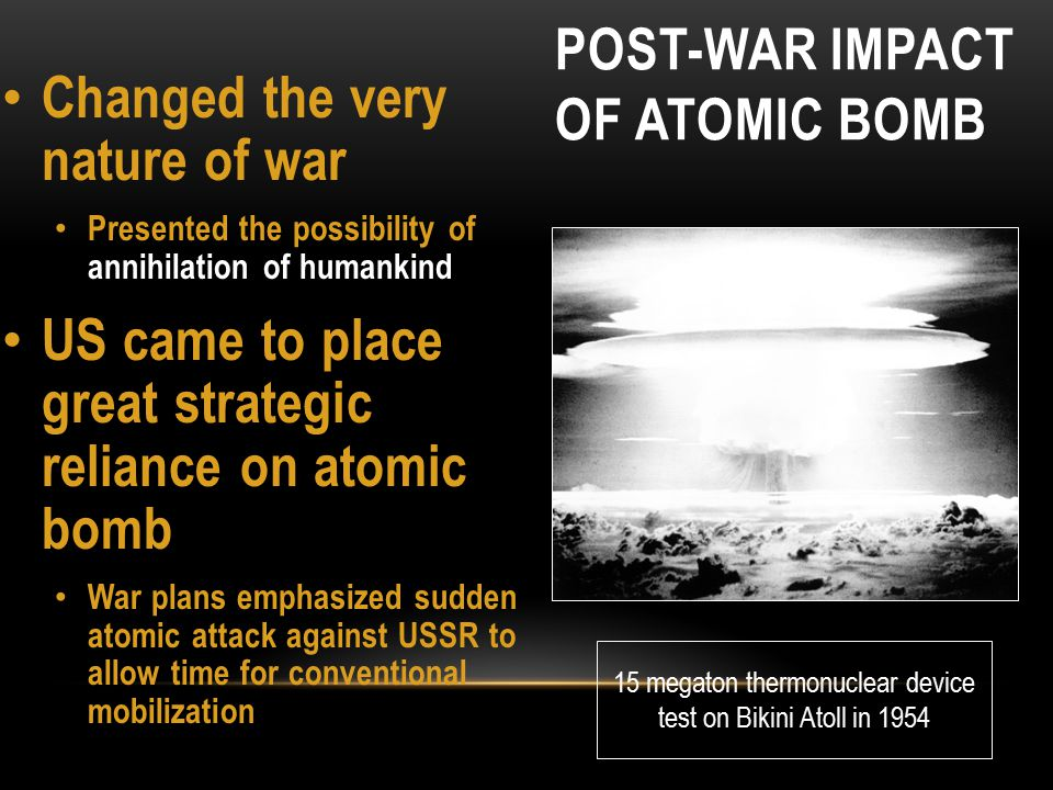 POST-WAR IMPACT OF ATOMIC BOMB US held an atomic monopoly until 1949 Huge US-USSR arms race followed Eventually led to Mutually Assured Destruction (1967) Massive retaliation strategy (1954) meant US was prepared to respond to Soviet aggression with a massive nuclear strike