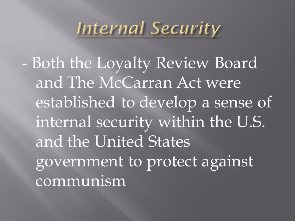  http://wiki.answers.com/Q/Loyalty_Review_ Board http://wiki.answers.com/Q/Loyalty_Review_ Board  http://www.answers.com/topic/truman- administration-1945-1953-united-states- national-security-policy http://www.answers.com/topic/truman- administration-1945-1953-united-states- national-security-policy  http://en.wikipedia.org/wiki/McCarran_Inter nal_Security_Act http://en.wikipedia.org/wiki/McCarran_Inter nal_Security_Act