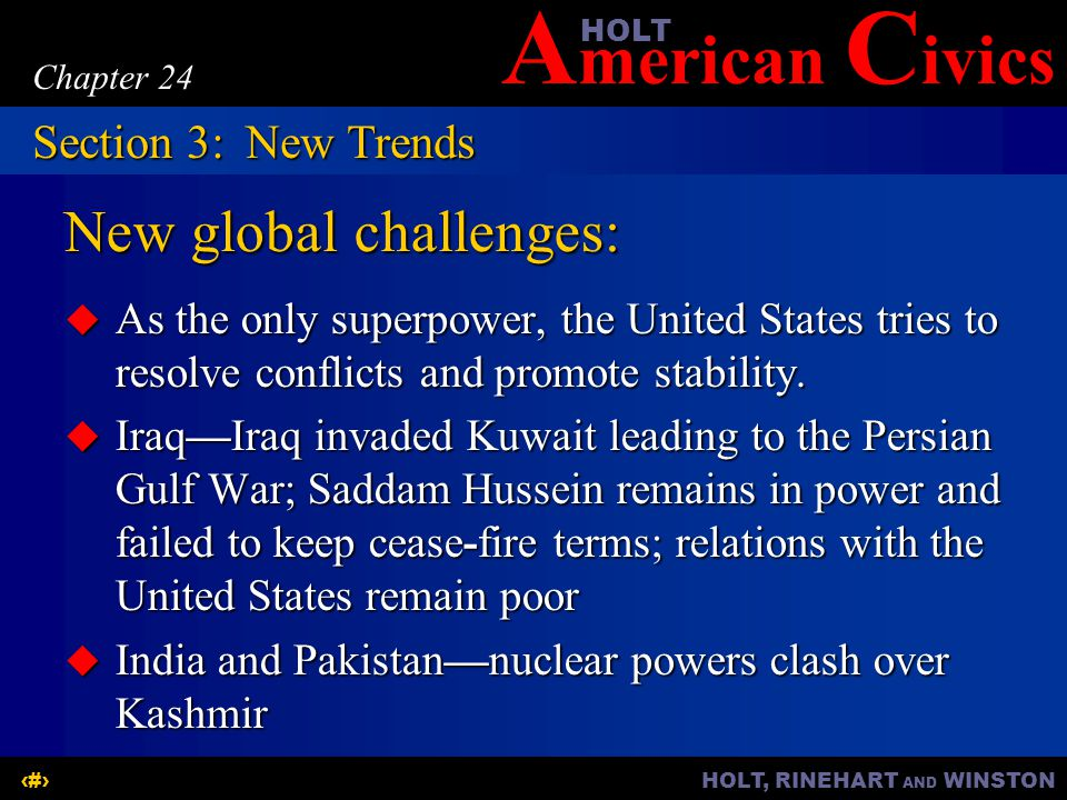A merican C ivicsHOLT HOLT, RINEHART AND WINSTON16 Chapter 24 New global challenges: (continued)  China—continuing disagreements with the United States on human rights and trade issues  Africa—the spread of AIDS is a major concern  Latin America and Canada—North American Free Trade Agreement shaping relations; War on Drugs Section 3:New Trends