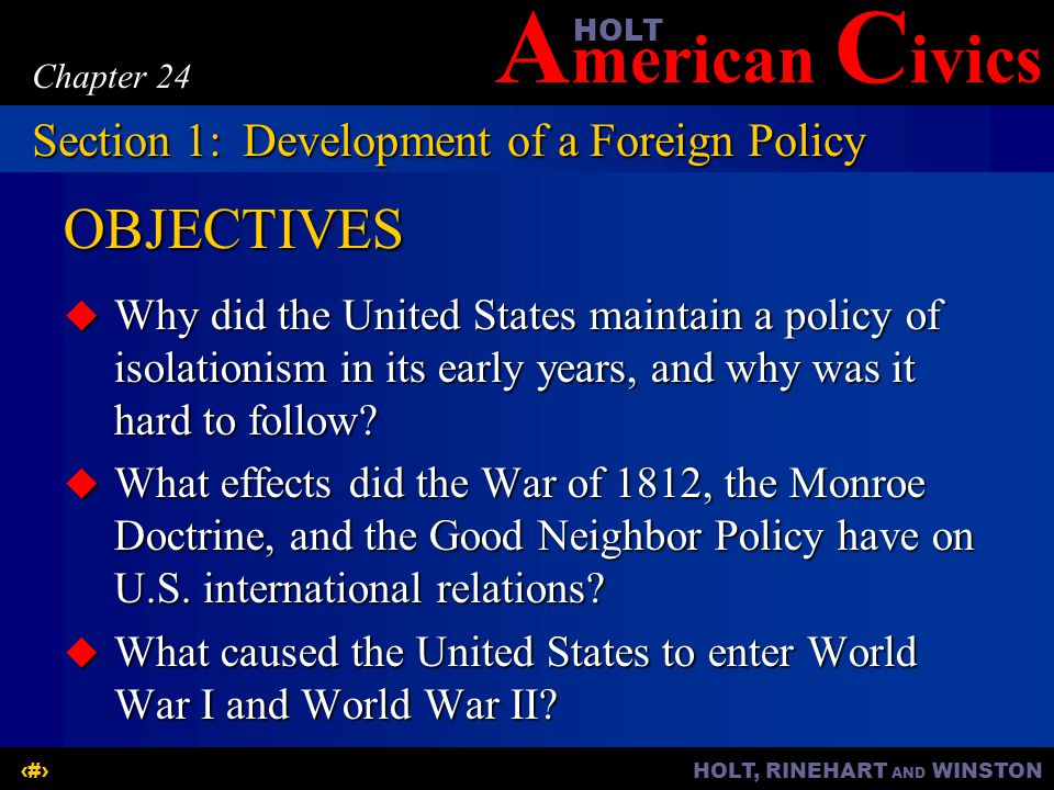 A merican C ivicsHOLT HOLT, RINEHART AND WINSTON3 Chapter 24 Reasons for Isolationism  Early years—the country was in debt and struggling to build an economy  Early leaders tried to concentrate on the country's development and avoided foreign affairs.