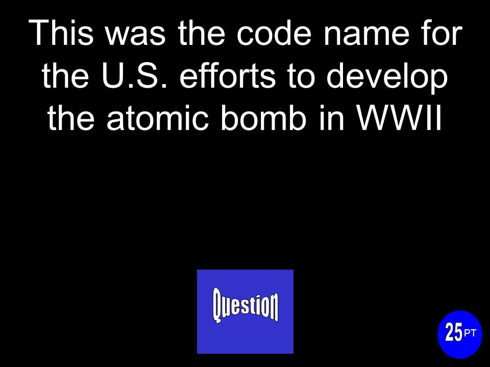 This was the code name for the U.S. efforts to develop the atomic bomb in WWII PT