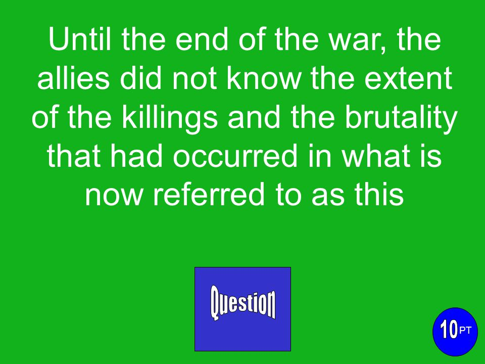 Until the end of the war, the allies did not know the extent of the killings and the brutality that had occurred in what is now referred to as this PT