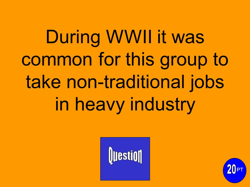 During WWII it was common for this group to take non-traditional jobs in heavy industry PT
