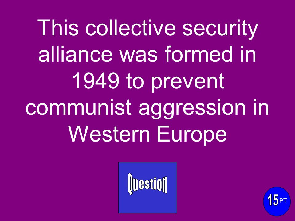 This collective security alliance was formed in 1949 to prevent communist aggression in Western Europe PT