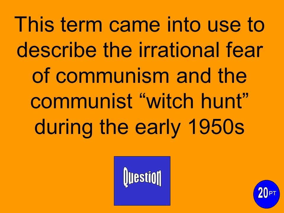This term came into use to describe the irrational fear of communism and the communist witch hunt during the early 1950s PT