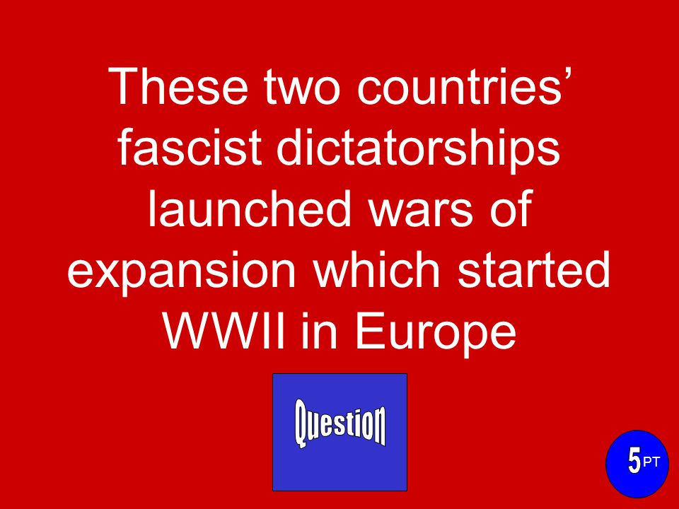 These two countries' fascist dictatorships launched wars of expansion which started WWII in Europe PT