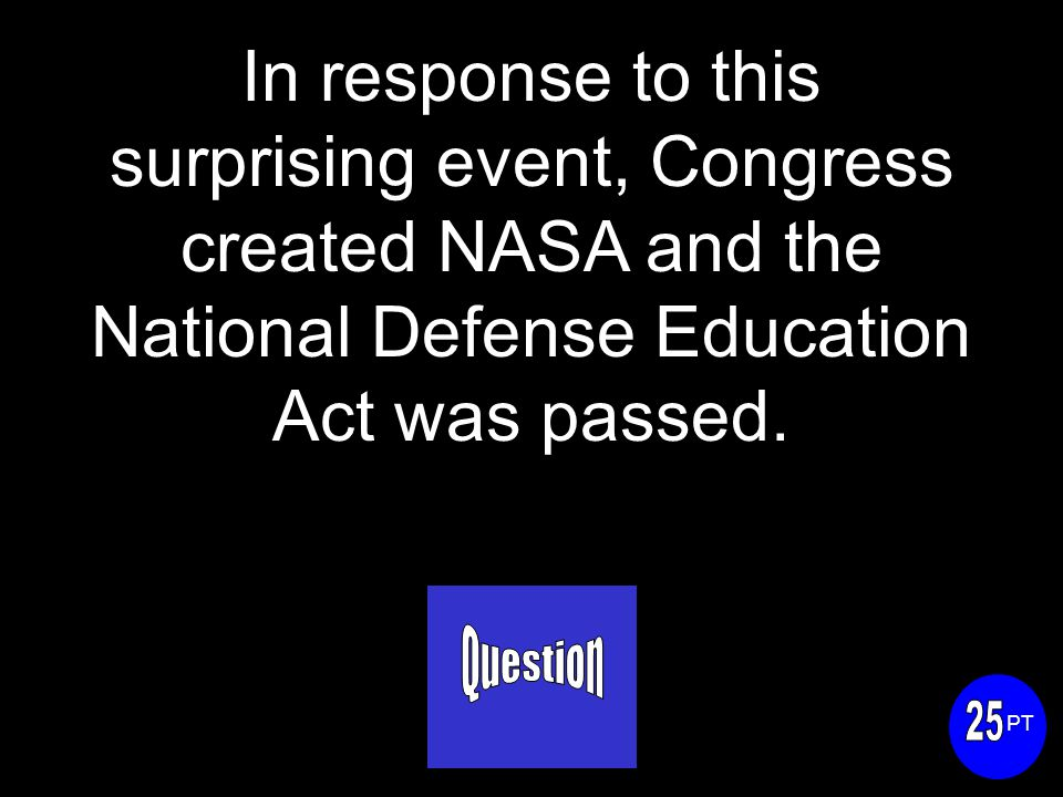 In response to this surprising event, Congress created NASA and the National Defense Education Act was passed.