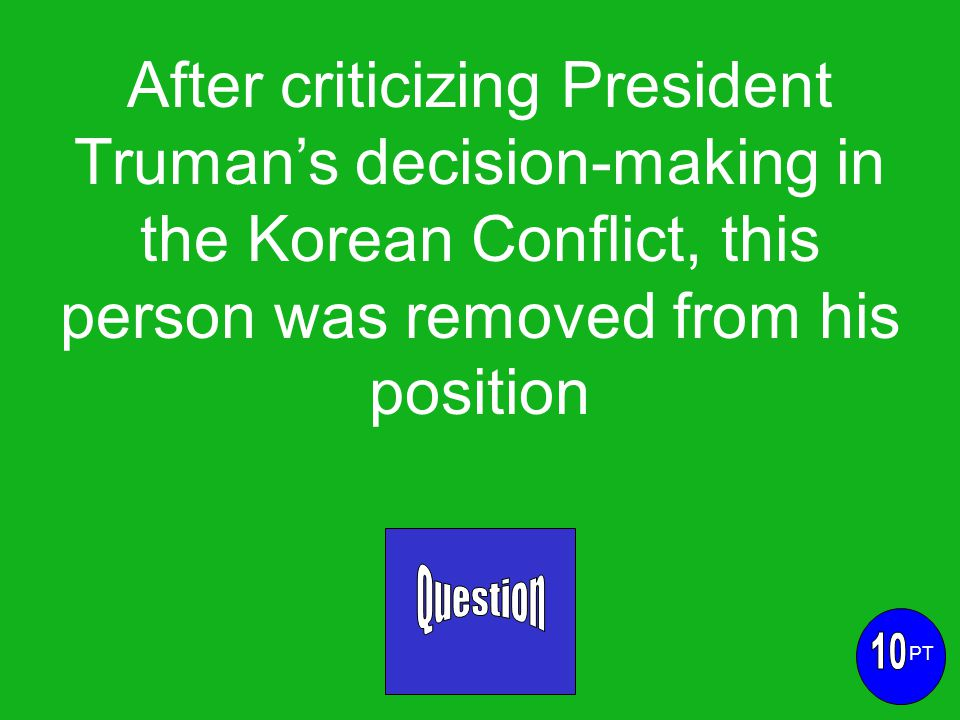 After criticizing President Truman's decision-making in the Korean Conflict, this person was removed from his position PT