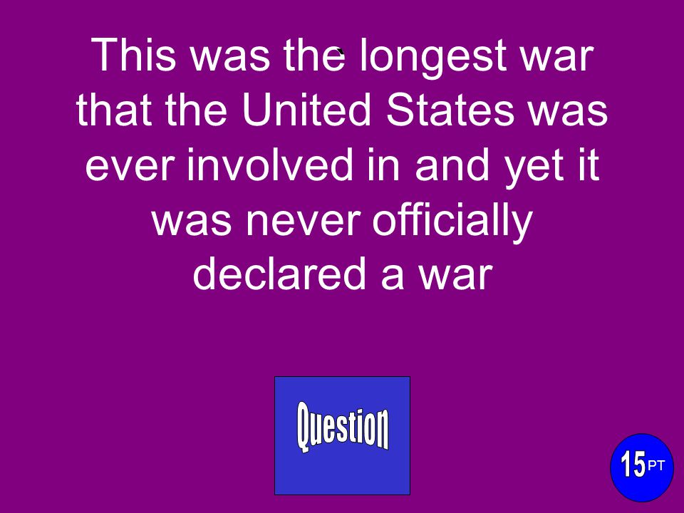 This was the longest war that the United States was ever involved in and yet it was never officially declared a war ` PT