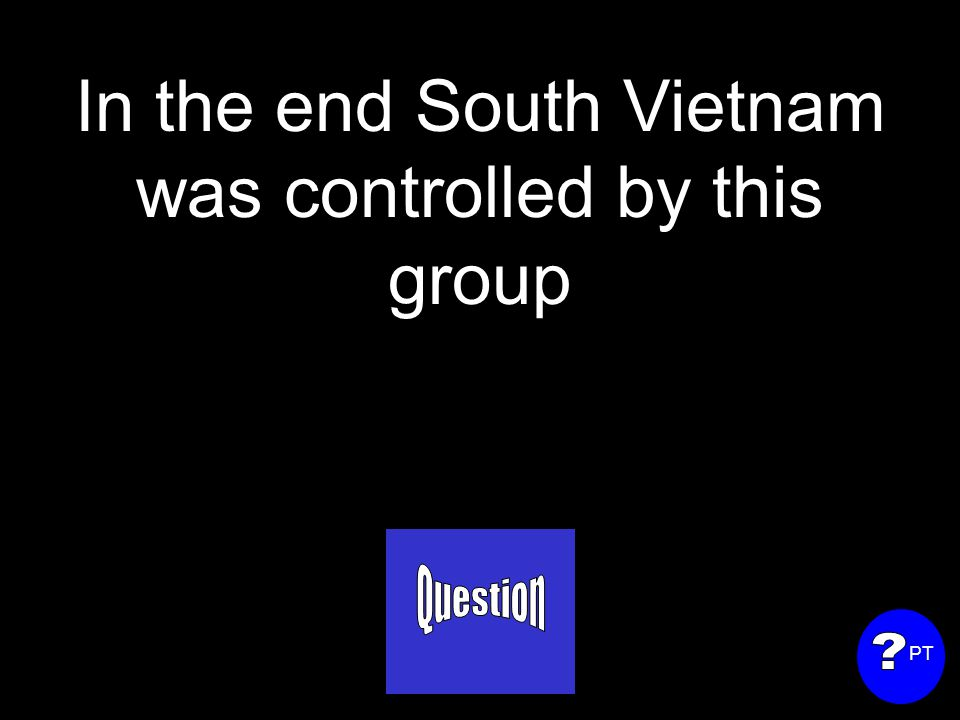 In the end South Vietnam was controlled by this group PT