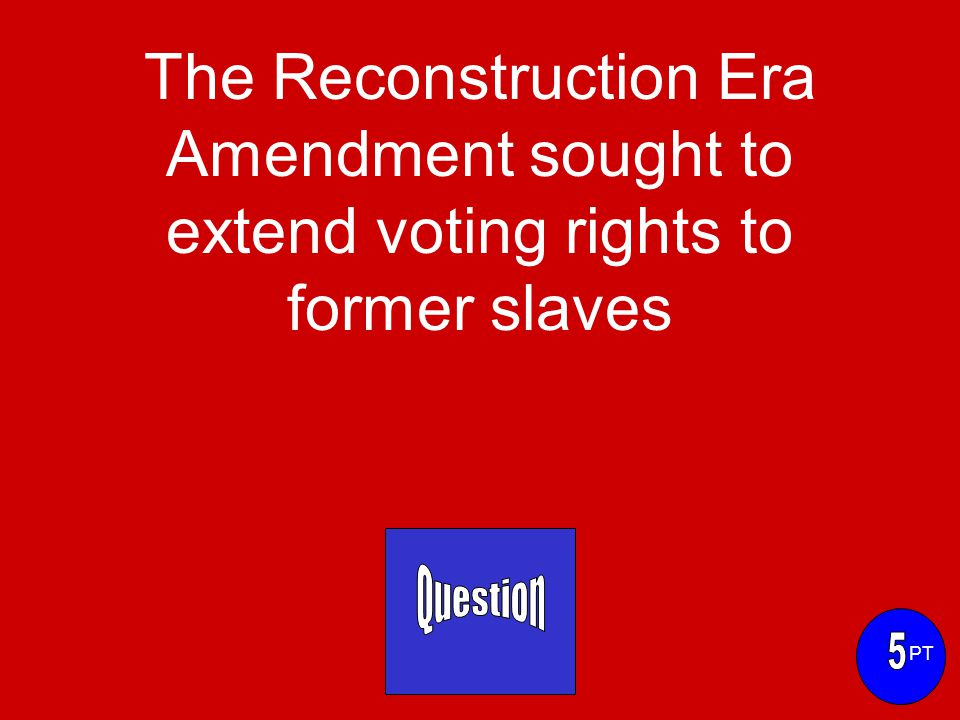 The Reconstruction Era Amendment sought to extend voting rights to former slaves PT