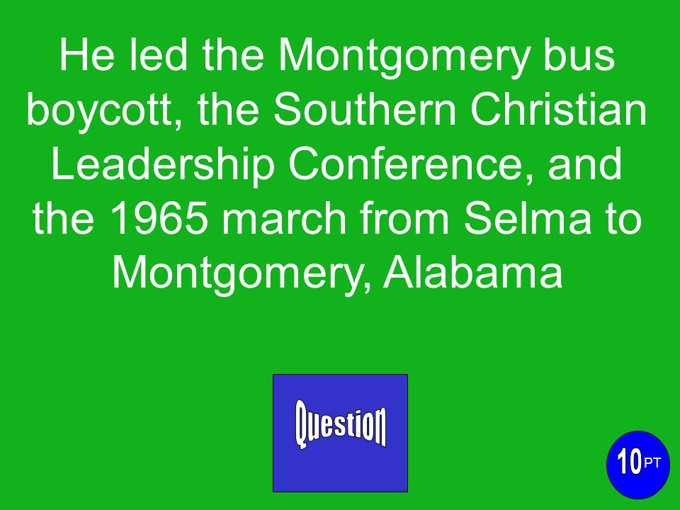 He led the Montgomery bus boycott, the Southern Christian Leadership Conference, and the 1965 march from Selma to Montgomery, Alabama PT
