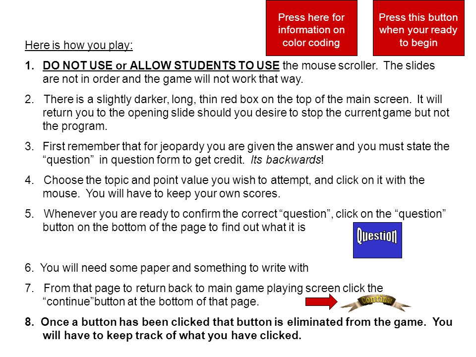 Here is how you play: 1.DO NOT USE or ALLOW STUDENTS TO USE the mouse scroller.