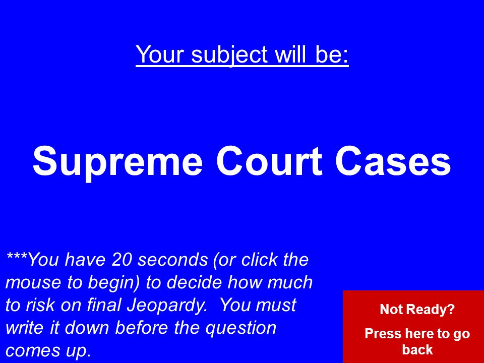 Your subject will be: Supreme Court Cases ***You have 20 seconds (or click the mouse to begin) to decide how much to risk on final Jeopardy.
