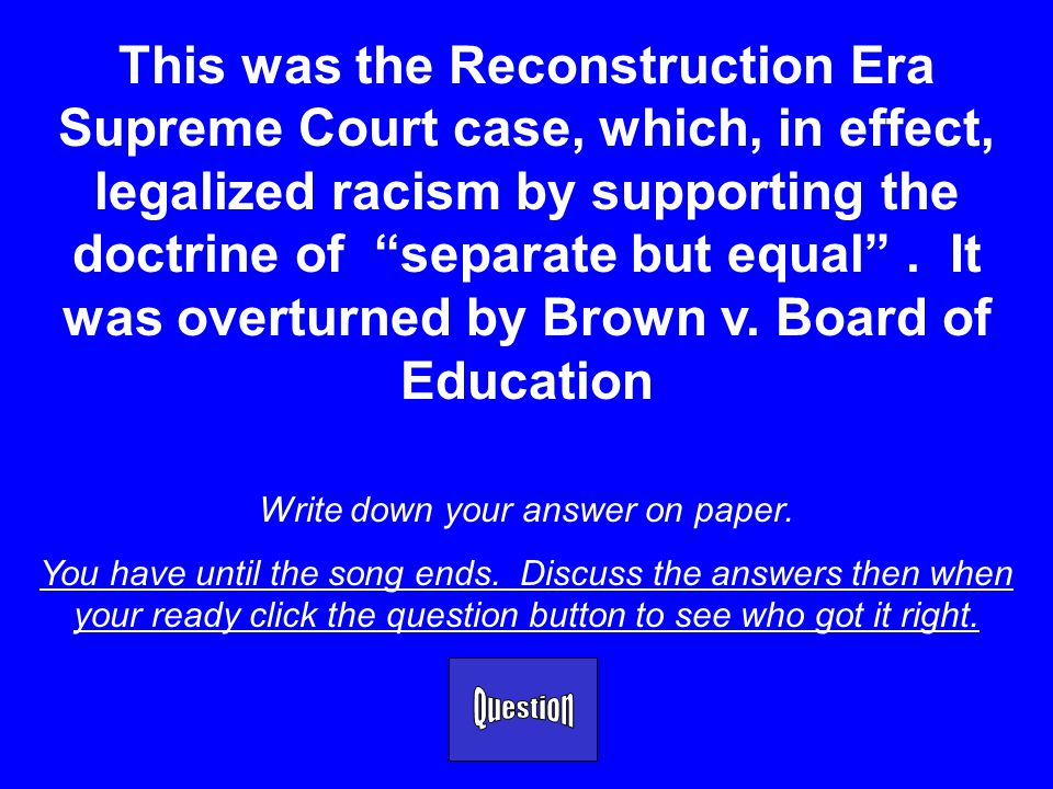 This was the Reconstruction Era Supreme Court case, which, in effect, legalized racism by supporting the doctrine of separate but equal .