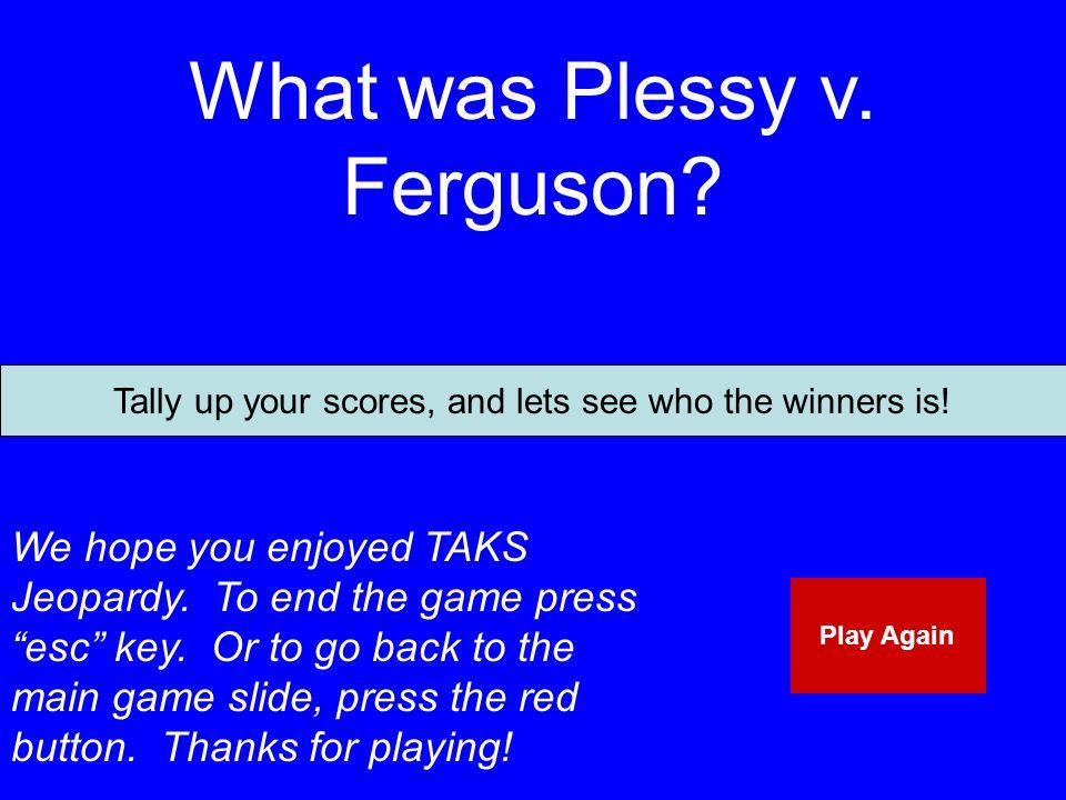 What was Plessy v.Ferguson. We hope you enjoyed TAKS Jeopardy.