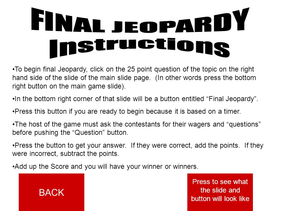 To begin final Jeopardy, click on the 25 point question of the topic on the right hand side of the slide of the main slide page.