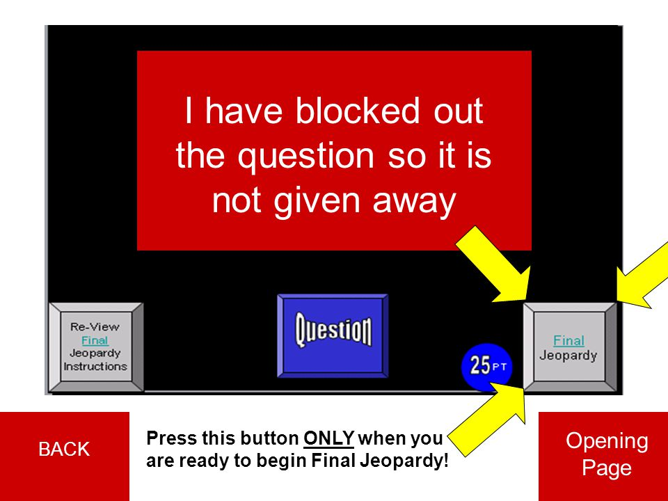 I have blocked out the question so it is not given away Press this button ONLY when you are ready to begin Final Jeopardy.