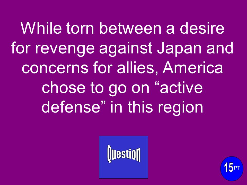 While torn between a desire for revenge against Japan and concerns for allies, America chose to go on active defense in this region PT