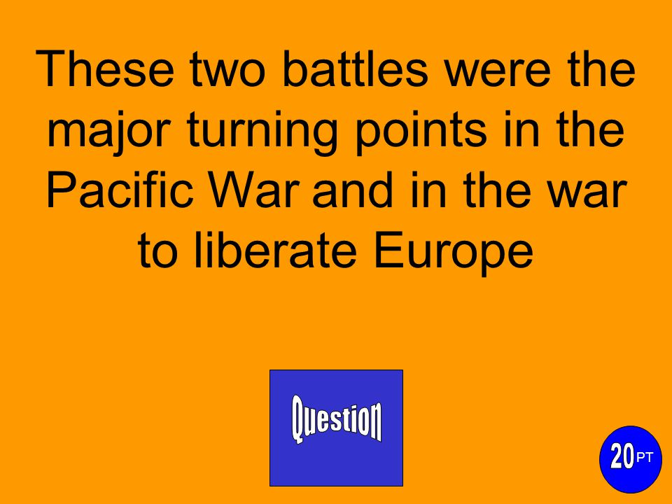 These two battles were the major turning points in the Pacific War and in the war to liberate Europe PT