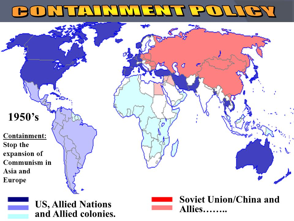 China 1949 Soviet Union 1918 Korean War 1950 to 1953 Eastern Europe 1946 CONTAINMENT Marshall Plan Berlin Airlift NATO Korean War Berlin Blockade 1947- 8