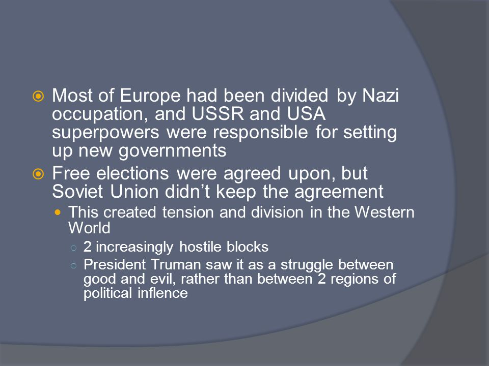 Yalta Summit  Developed out of WWII U.S., Britain and USSR were allies after the war Yalta summit tried to settle things and keep the world free Stalin promised to have free elections if he could keep his armies in eastern Europe US never attacked USSR during Cold War Stalin controlled east Germany, and allies controlled west – Berlin was also split Policy of containment – U.S.