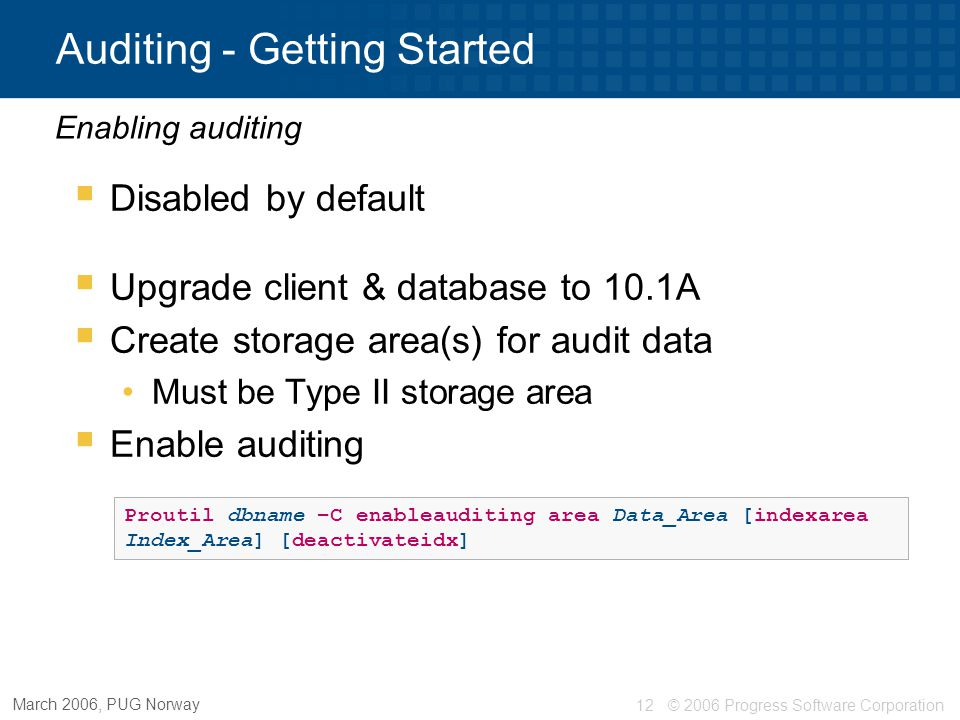 © 2006 Progress Software Corporation13 March 2006, PUG Norway Auditing - Getting Started  Connect to database as the DBA  Set up database security key via Data Administration tool  Edit audit permissions for users Not tied to _User  Optionally load / enable shipped policies  Create your own events and policies Events & Policies