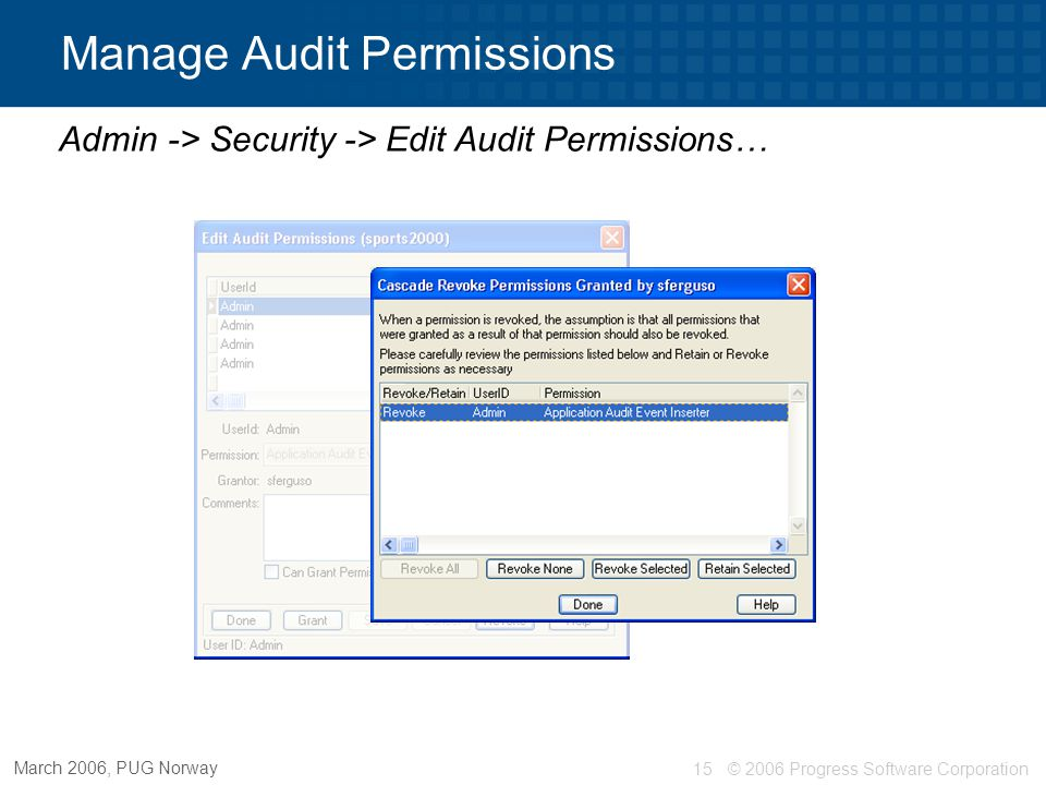 © 2006 Progress Software Corporation16 March 2006, PUG Norway Auditing – Getting Started  Disabling auditing  Does not remove anything Policies, data, schema all remain  Must be audit admin to disable Event is audited Proutil dbname –C disableauditing Disabling auditing