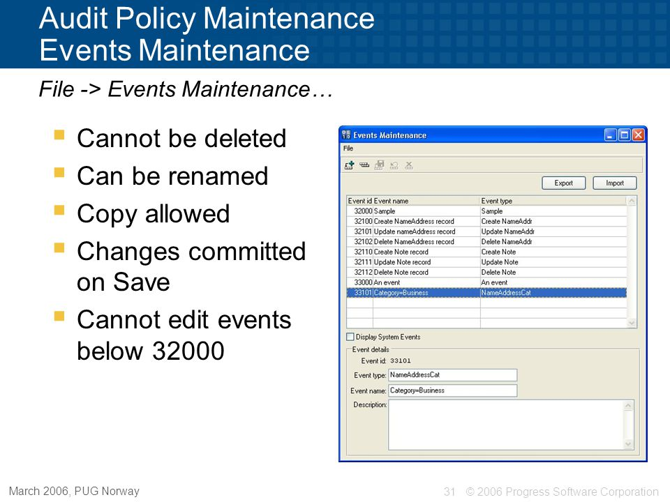 © 2006 Progress Software Corporation32 March 2006, PUG Norway Audit Policy Maintenance  Import / export policies As XML or dump files  Import / export events User defined events  Also available from Data Admin tool Supports multi-selection  Use Audit Policy Maintenance API's to automate Additional features