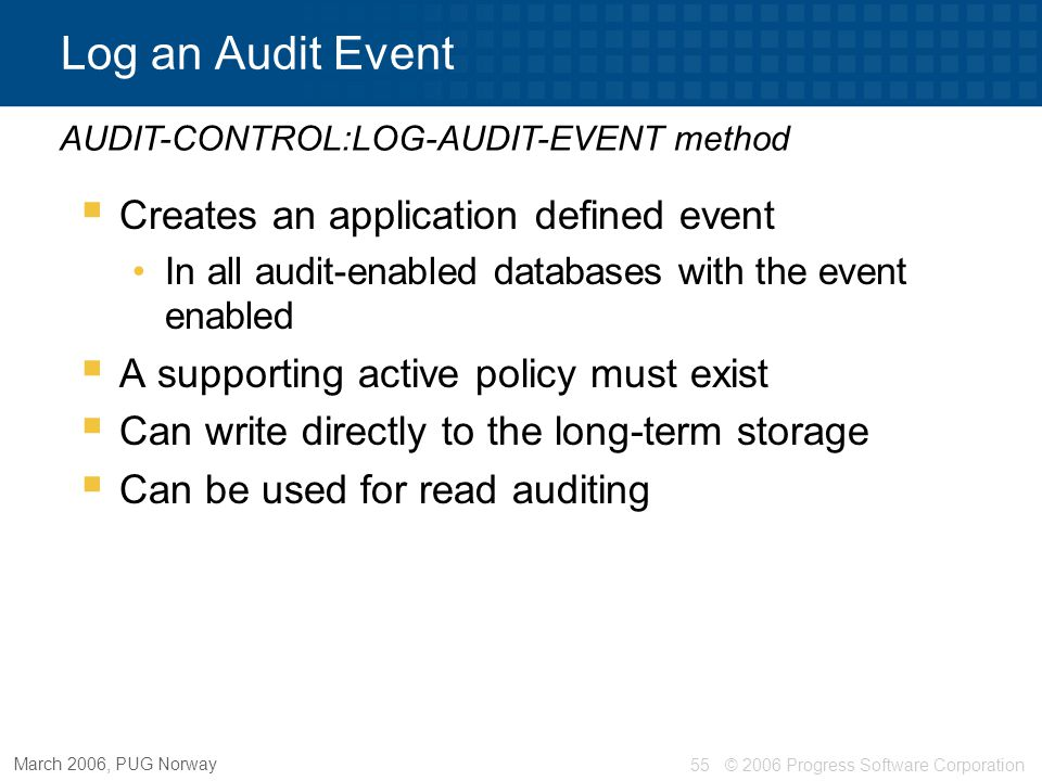 © 2006 Progress Software Corporation56 March 2006, PUG Norway Log Audit Event - Example … Ctx-id = AUDIT-CONTROL:LOG-AUDIT-EVENT (32530, Starting Procedure: + PROGRAM-NAME(1), cDetail, cUserData).