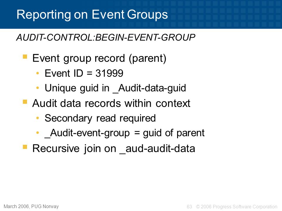 © 2006 Progress Software Corporation64 March 2006, PUG Norway OpenEdge SQL Application Auditing  Log audit events  Set context and begin groups AUDIT INSERT ( event_id, [ event_context | NULL ], [ event_detail | NULL ]); AUDIT SET APPLICATION_CONTEXT | EVENT_GROUP [ Context | NULL ];