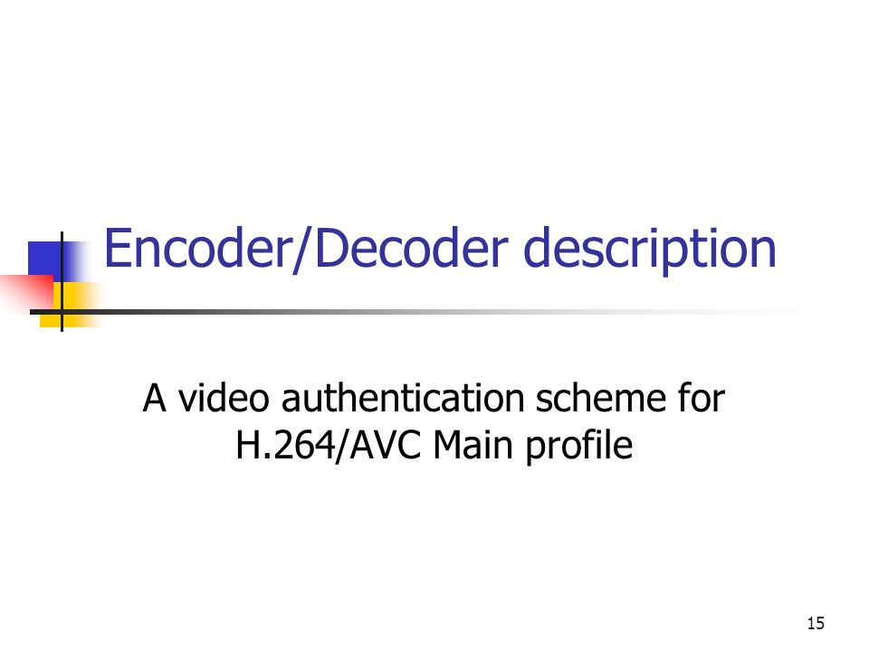16 Encoder Luma values only Features taken in transform domain Intra and Inter MB's Signature for every coded video sequence