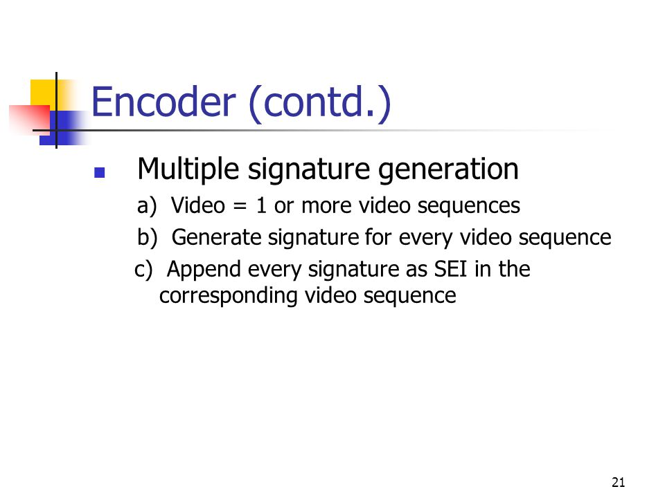 22 Decoder (contd.) Luma values only Features taken in transform domain Signature verification for every coded video sequence