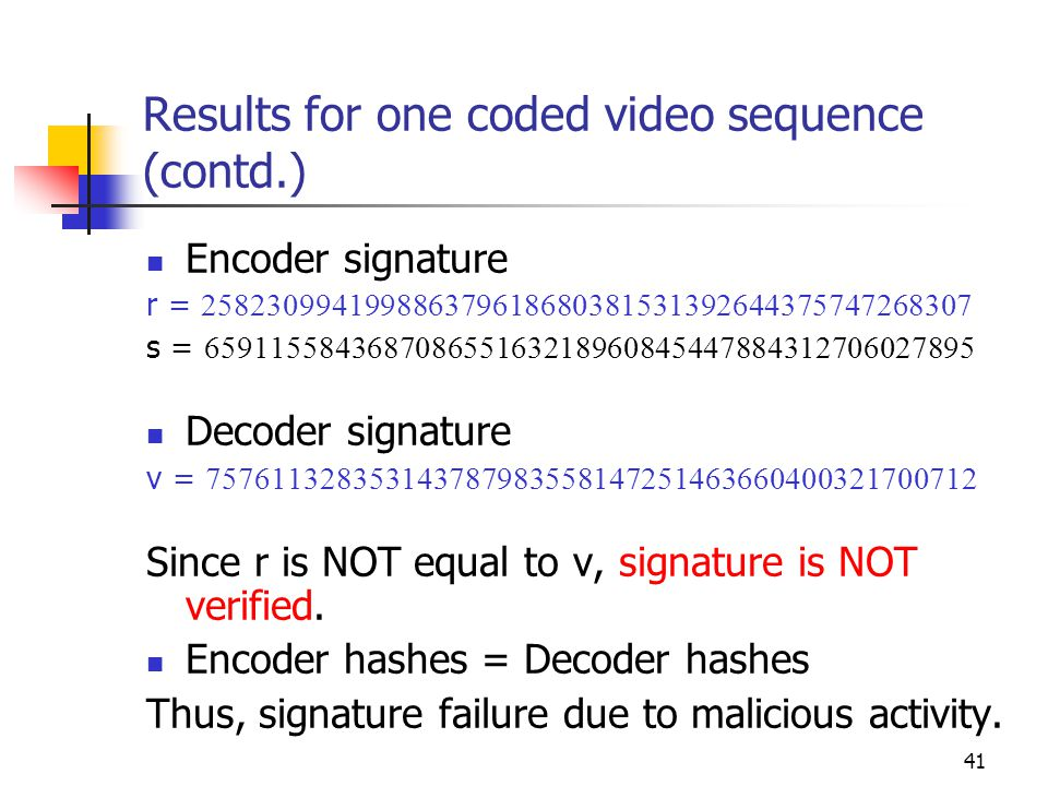 42 Results for one coded video sequence (contd.) Robustness to quantization Sequence is encoded with QP 29 Encoder signature r = 258230994199886379618680381531392644375747268307 s = 553921005467375065529673563440116158716908054793