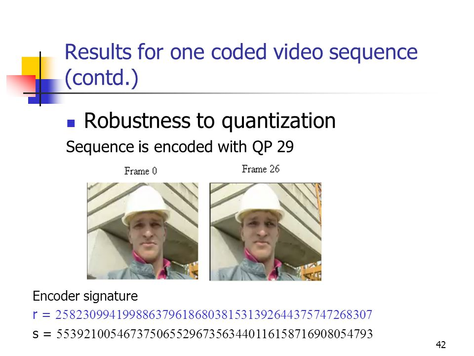 43 Results for one coded video sequence (contd.) Sequence is re-encoded with QP 35 Decoder signature v = 450045542578458967124875488958087354781835818707 Since r is NOT equal to v, Video is NOT authenticated.