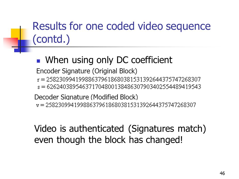 47 Results for one coded video sequence (contd.) When using DC and AC coefficients Encoder Signature (Original Block) Decoder Signature (Modified Block) Video is NOT authenticated.
