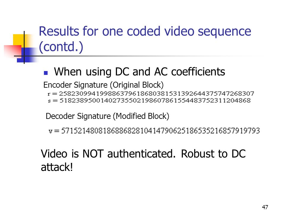 48 Results for one coded video sequence (contd.) Encoder signature r = 258230994199886379618680381531392644375747268307 s = 553921005467375065529673563440116158716908054793 Decoder signature v = 796457292123352592426447215935643118188436156788 Since r is NOT equal to v, signature is NOT verified.