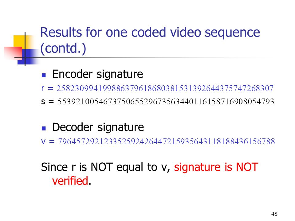 49 Results for multiple coded video sequence (contd.) Total number of frames encoded = 59 Total number of video sequences = 6 Total number of signatures = 6 Encoder Signature 1 Total number of coefficients = 4334 r = 258230994199886379618680381531392644375747268307 s = 602843151256385963511141755924782867386260766615