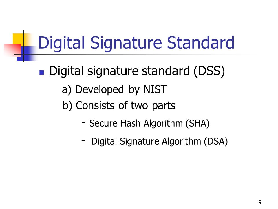 10 (DSA and SHA)'s relationship Secure Hash Algorithm DSA Sign operation Secure Hash Algorithm DSA Verify Operation Signature Original Message Received Message Message Digest Private Key Public Key Yes = Signature Verified No= Signature Verification failed Signature Generation Signature Verification Source:- Federal Information Processing Standards Publications –180 http://www.itl.nist.gov/fipspubs/fip180-1.htm 160 bits 320 bits