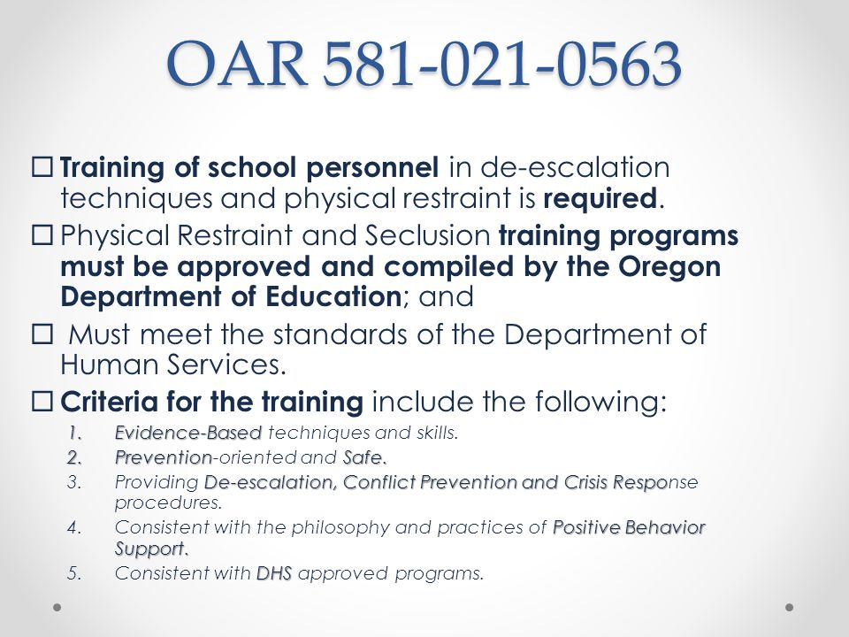 OAR 581-021-0566 Required Use of Approved Restraint and Seclusion Programs training program approved by the Oregon Department of Education A public education program may only use a training program approved by the Oregon Department of Education.
