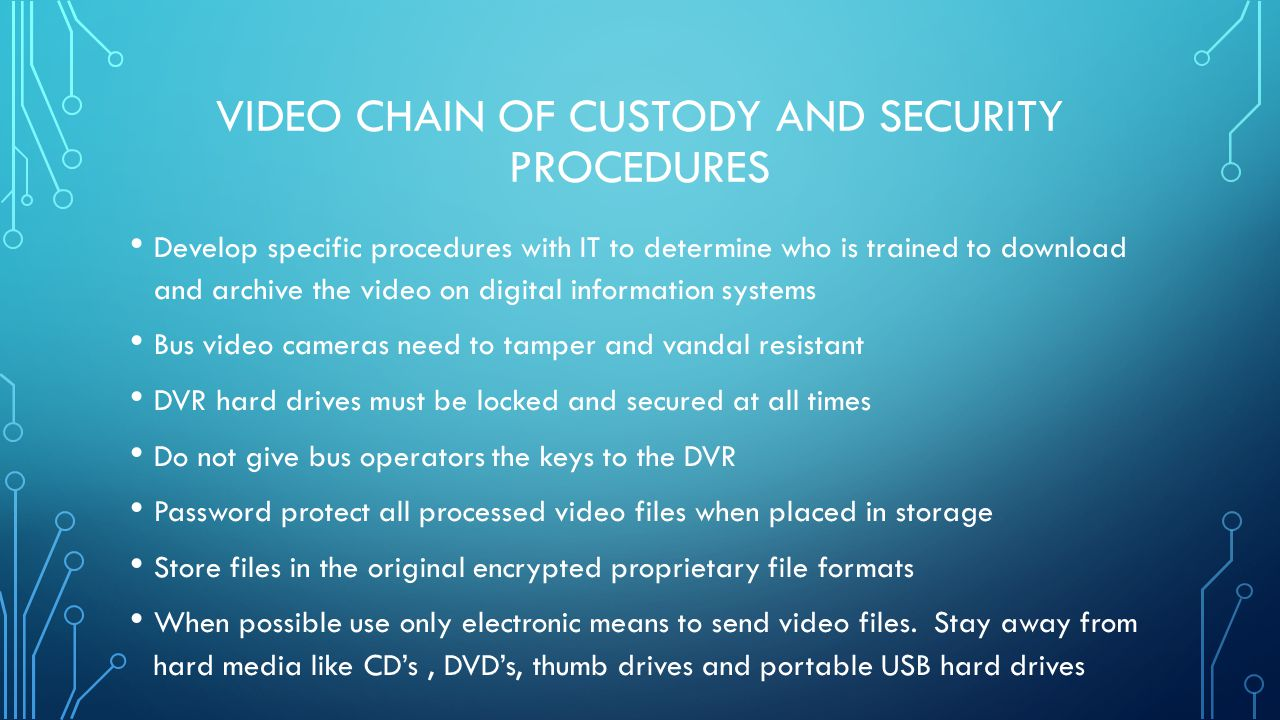 VIDEO CHAIN OF CUSTODY AND SECURITY PROCEDURES Document or log the name of the individual processing/reviewing the video and include the bus number, route number, driver, school and time/date To be credible evidence only the original encrypted video should be released to law enforcement.