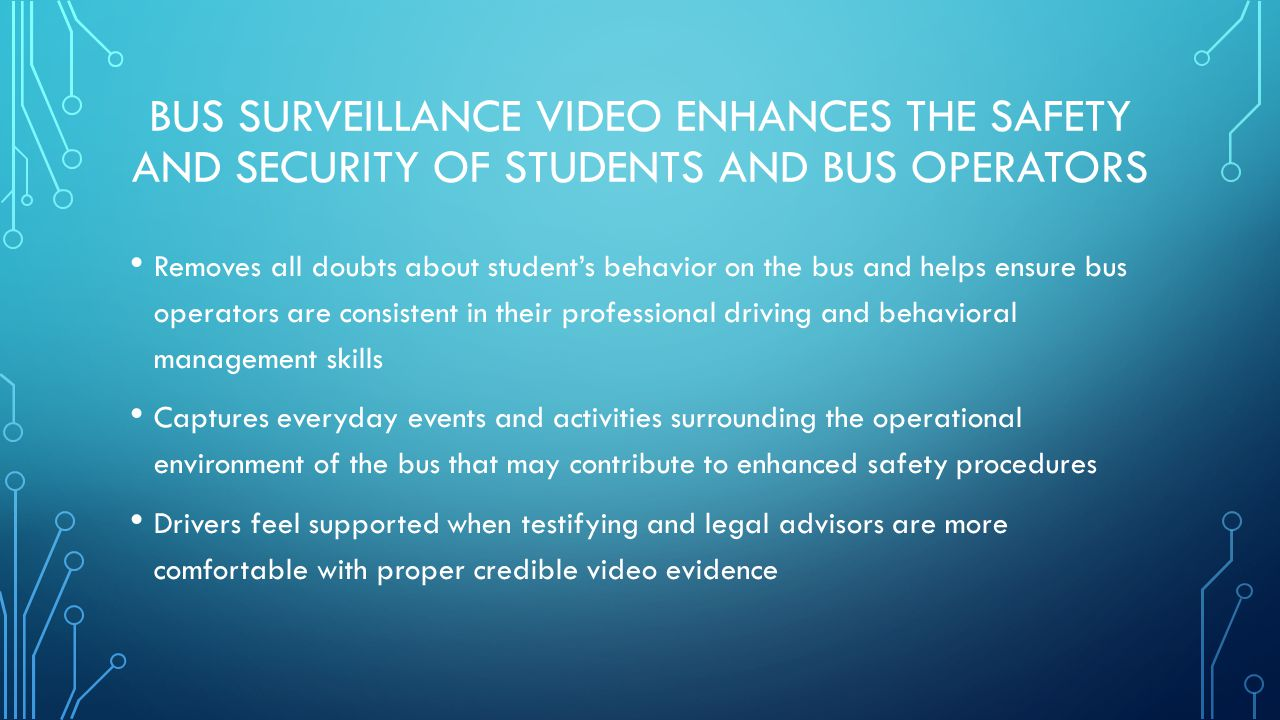 THE EFFECTIVENESS OF BUS VIDEO IS DIRECTLY DETERMINED BY THE LEVEL OF DISTRICT SUPPORT The use of video surveillance must be known to parents, the community and district staff Student handbooks, district websites and operational guides should include information advising that video recordings can be expected to be in use on your school buses The interior of buses should clearly be posted with video recording notices to students