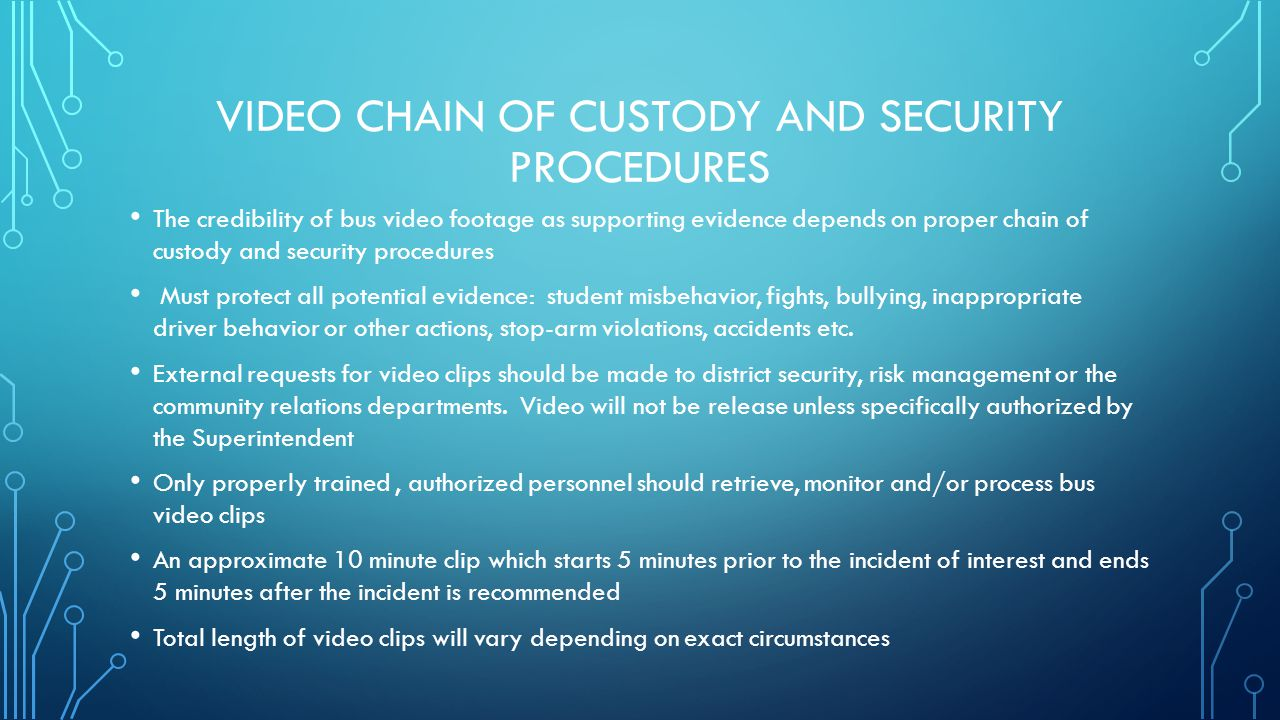 VIDEO CHAIN OF CUSTODY AND SECURITY PROCEDURES Develop specific procedures with IT to determine who is trained to download and archive the video on digital information systems Bus video cameras need to tamper and vandal resistant DVR hard drives must be locked and secured at all times Do not give bus operators the keys to the DVR Password protect all processed video files when placed in storage Store files in the original encrypted proprietary file formats When possible use only electronic means to send video files.