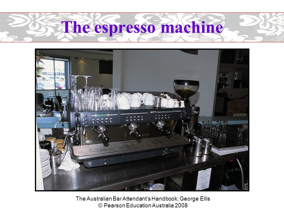 The Australian Bar Attendant's Handbook; George Ellis © Pearson Education Australia 2008 The espresso machine  Maintenance of the machine - daily –Wipe steam wands (arms) after each use.