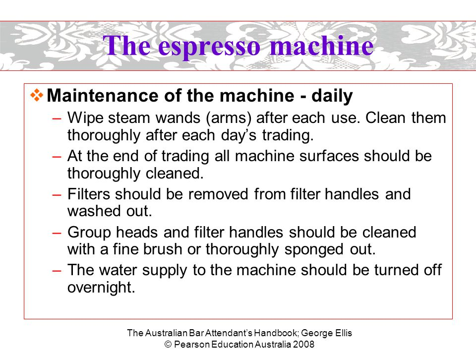 The Australian Bar Attendant's Handbook; George Ellis © Pearson Education Australia 2008 The espresso machine  Maintenance of the machine - weekly (or more frequently depending on usage) –Back-flush groups with a blind filter and suitable detergent (obtainable from your coffee supplier).