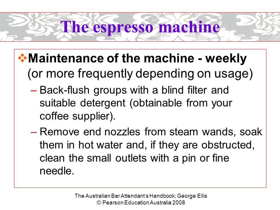 The Australian Bar Attendant's Handbook; George Ellis © Pearson Education Australia 2008 Coffee beans  Good coffee beans are: –uniform in appearance, not spotted, discoloured or charred –free of impurities –light and dry –free of any stale or rancid smell –not black –not damp or oily.